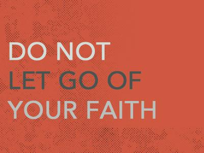 Do Not Let Go Of Your Faith